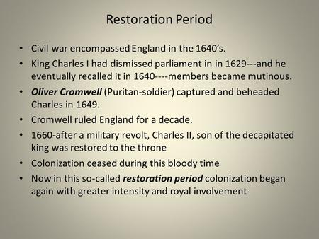Restoration Period Civil war encompassed England in the 1640s. King Charles I had dismissed parliament in in 1629---and he eventually recalled it in 1640----members.