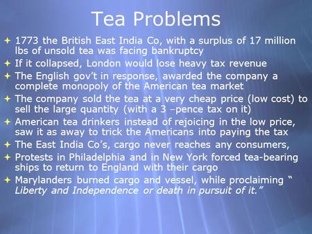 Tea Problems 1773 the British East India Co, with a surplus of 17 million lbs of unsold tea was facing bankruptcy If it collapsed, London would lose heavy.