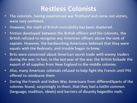 Restless Colonists The colonists, having experienced war firsthand and come out victors, were very confident. However, the myth of British invincibility.