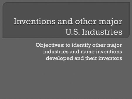 Objectives: to identify other major industries and name inventions developed and their inventors.