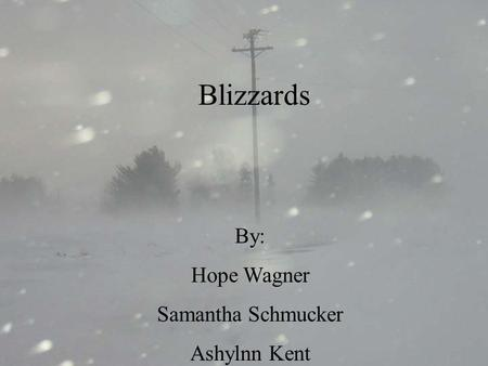 By: Hope Wagner Samantha Schmucker Ashlynn Kent Blizzards........... By: Hope Wagner Samantha Schmucker Ashylnn Kent.