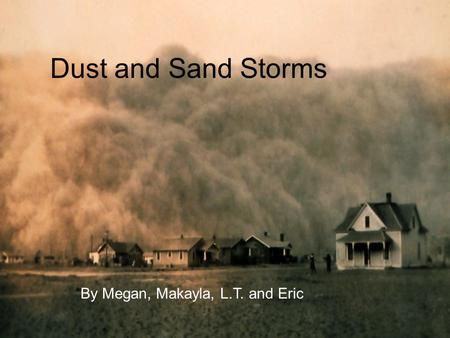 Dust and Sand Storms By: Megan, Makayla, LT, and Eric Dust and Sand Storms By Megan, Makayla, L.T. and Eric.