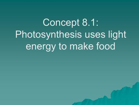 Concept 8.1: Photosynthesis uses light energy to make food