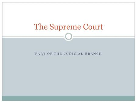 PART OF THE JUDICIAL BRANCH The Supreme Court. Basics of the Supreme Court Part of the Judicial Branch 9 justices on the Supreme Court (8 judges and 1.