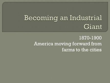 1870-1900 America moving forward from farms to the cities.