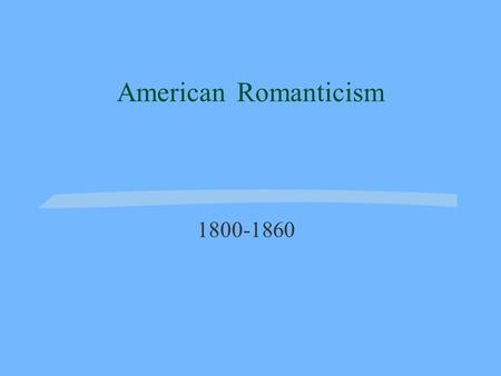 American Romanticism 1800-1860. Romanticism Romanticism refers to a movement in art, literature, and music during the 19 th century. Romanticism was a.