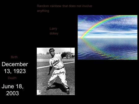 Larry dobey December 13, 1923 Birth June 18, 2003 Death Random rainbow that does not involve anything.