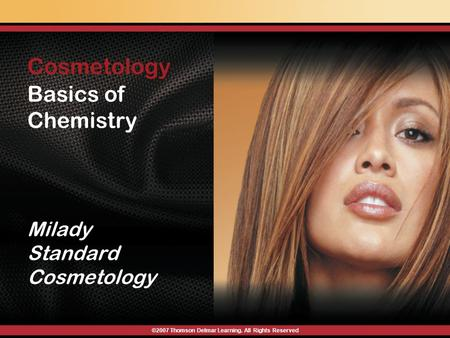 Basics of Chemistry Cosmetology : Milady Standard Cosmetology ©2007 Thomson Delmar Learning. All Rights Reserved.