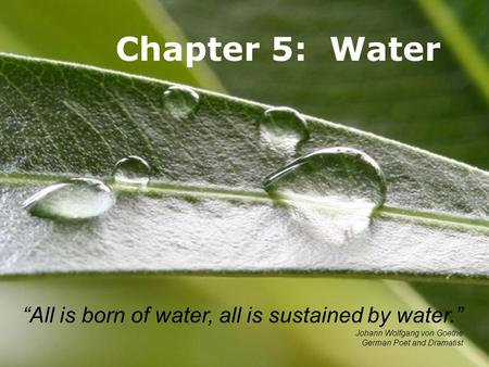 Powerpoint TemplatesPage 1Powerpoint Templates Chapter 5: Water All is born of water, all is sustained by water. Johann Wolfgang von Goethe German Poet.
