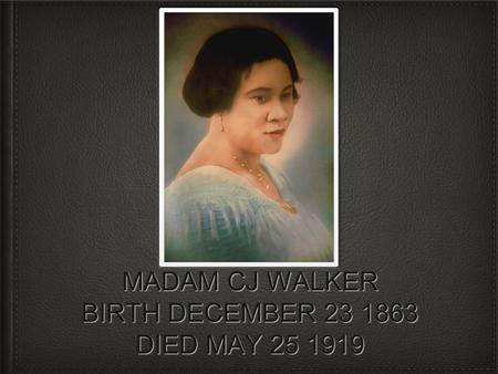 MADAM CJ WALKER BIRTH DECEMBER 23 1863 DIED MAY 25 1919.