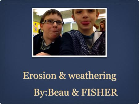 Erosion & weathering By:Beau & FISHER By:Beau & FISHER.