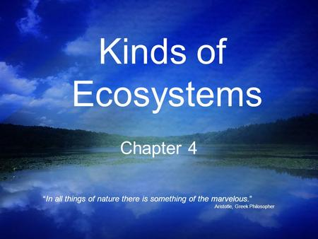 Kinds of Ecosystems Chapter 4 In all things of nature there is something of the marvelous. Aristotle, Greek Philosopher.