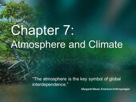 Chapter 7: Atmosphere and Climate The atmosphere is the key symbol of global interdependence. Margaret Mead, American Anthropologist.