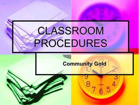 CLASSROOM PROCEDURES Community Gold. WHY DO WE HAVE PROCEDURES? A procedure is the way that we do things. To do things right, we have to follow some simple.