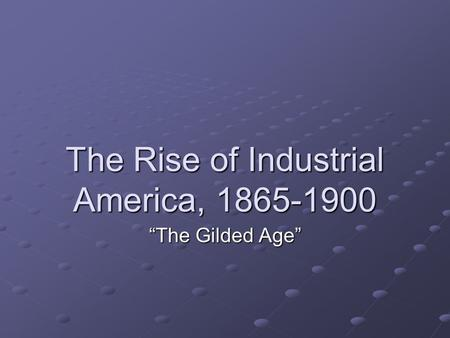 The Rise of Industrial America, 1865-1900 The Gilded Age.