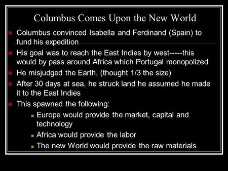 Columbus Comes Upon the New World Columbus convinced Isabella and Ferdinand (Spain) to fund his expedition His goal was to reach the East Indies by west-----this.