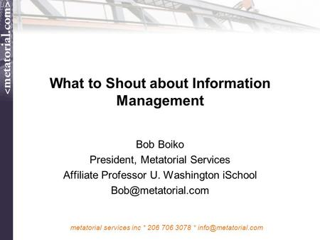 Metatorial services inc * 206 706 3078 * What to Shout about Information Management Bob Boiko President, Metatorial Services Affiliate.
