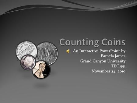 An Interactive PowerPoint by Pamela James Grand Canyon University TEC 551 November 24, 2o10.