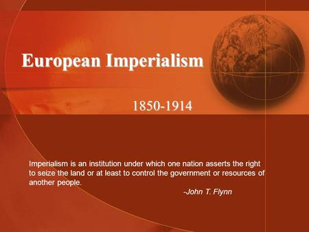 European Imperialism 1850-1914 Imperialism is an institution under which one nation asserts the right to seize the land or at least to control the government.