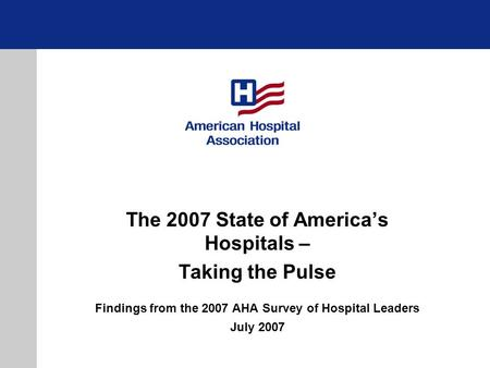 The 2007 State of Americas Hospitals – Taking the Pulse Findings from the 2007 AHA Survey of Hospital Leaders July 2007.