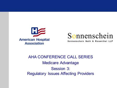 Sonnenschein Sonnenschein Nath & Rosenthal LLP AHA CONFERENCE CALL SERIES Medicare Advantage Session 3: Regulatory Issues Affecting Providers.