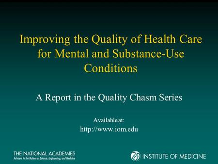 Improving the Quality of Health Care for Mental and Substance-Use Conditions A Report in the Quality Chasm Series Available at:
