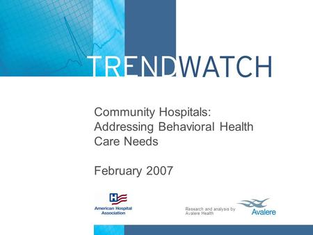 Research and analysis by Avalere Health Community Hospitals: Addressing Behavioral Health Care Needs February 2007.