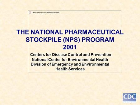THE NATIONAL PHARMACEUTICAL STOCKPILE (NPS) PROGRAM 2001 Centers for Disease Control and Prevention National Center for Environmental Health Division of.
