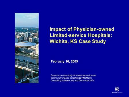 Impact of Physician-owned Limited-service Hospitals: Wichita, KS Case Study February 16, 2005 Based on a case study of market dynamics and community impacts.