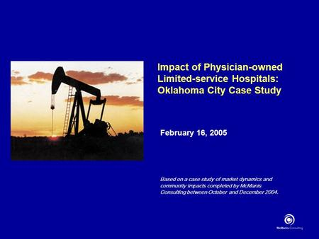 Impact of Physician-owned Limited-service Hospitals: Oklahoma City Case Study February 16, 2005 Based on a case study of market dynamics and community.