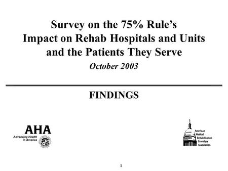 1 Survey on the 75% Rules Impact on Rehab Hospitals and Units and the Patients They Serve October 2003 FINDINGS.