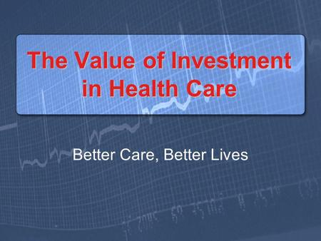 The Value of Investment in Health Care Better Care, Better Lives.