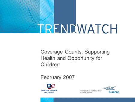 Research and analysis by Avalere Health Coverage Counts: Supporting Health and Opportunity for Children February 2007.