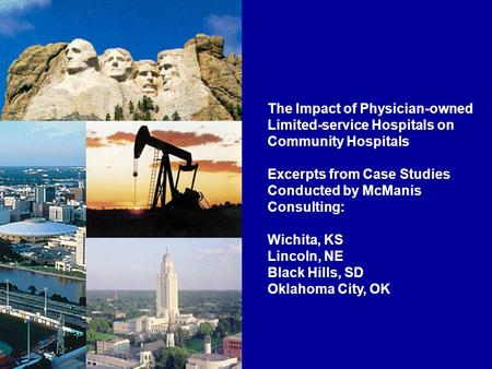 The Impact of Physician-owned Limited-service Hospitals on Community Hospitals Excerpts from Case Studies Conducted by McManis Consulting: Wichita, KS.
