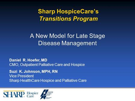 Sharp HospiceCares Transitions Program A New Model for Late Stage Disease Management Daniel R. Hoefer, MD CMO, Outpatient Palliative Care and Hospice Suzi.