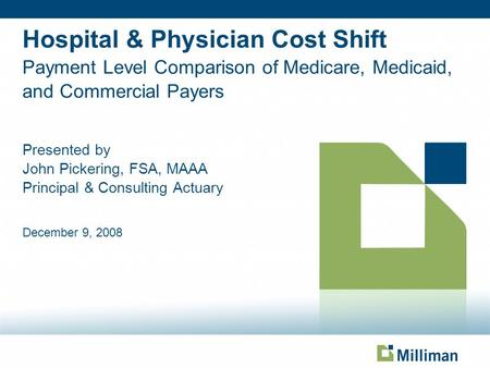 Hospital & Physician Cost Shift Payment Level Comparison of Medicare, Medicaid, and Commercial Payers Presented by John Pickering, FSA, MAAA Principal.