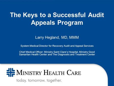 The Keys to a Successful Audit Appeals Program Larry Hegland, MD, MMM System Medical Director for Recovery Audit and Appeal Services Chief Medical Officer: