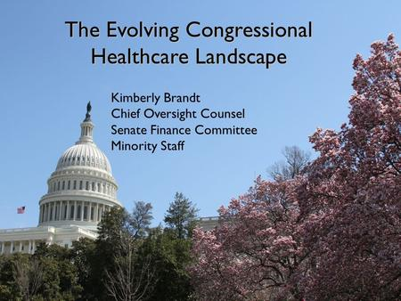 The Evolving Congressional Healthcare Landscape: Outlook Fall 2012/Spring 2013 Kimberly Brandt Chief Oversight Counsel Senate Finance Committee, Minority.