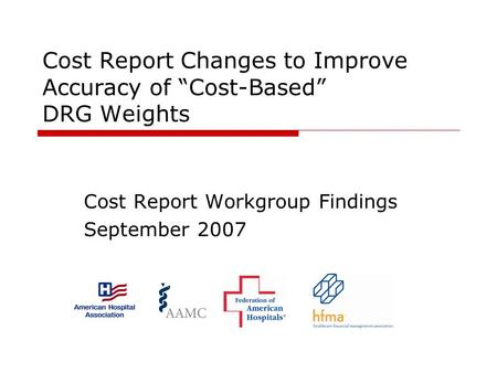 Cost Report Changes to Improve Accuracy of Cost-Based DRG Weights Cost Report Workgroup Findings September 2007.