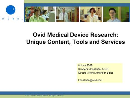 ©2003 Wolters Kluwer Health. All Rights Reserved. Ovid Medical Device Research: Unique Content, Tools and Services 8 June 2005 Kimberley Poelman, MLIS.