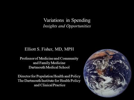 Variations in Spending Insights and Opportunities Elliott S. Fisher, MD, MPH Professor of Medicine and Community and Family Medicine Dartmouth Medical.