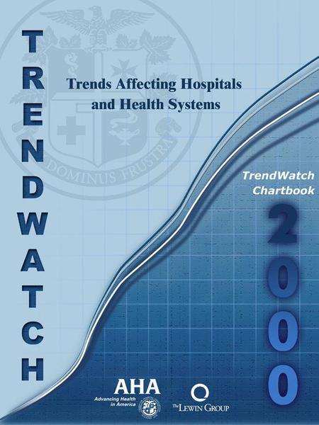 TrendWatch Chartbook 2000 Trends Affecting Hospitals and Health Systems April 2000 Prepared by The Lewin Group, Inc. for The American Hospital Association.