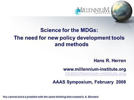 Science for the MDGs: The need for new policy development tools and methods Hans R. Herren  AAAS.