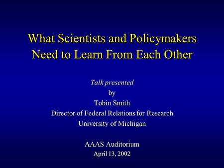 What Scientists and Policymakers Need to Learn From Each Other Talk presented by Tobin Smith Director of Federal Relations for Research University of.