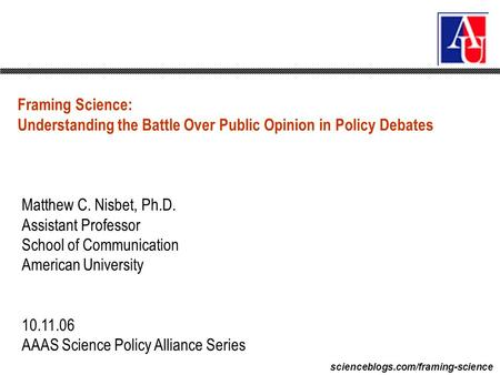 Scienceblogs.com/framing-science Framing Science: Understanding the Battle Over Public Opinion in Policy Debates Matthew C. Nisbet, Ph.D. Assistant Professor.