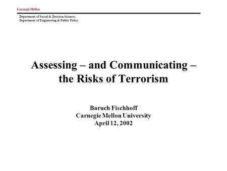 Department of Social & Decision Sciences Department of Engineering & Public Policy Assessing – and Communicating – the Risks of Terrorism Baruch Fischhoff.