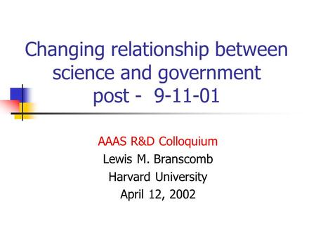 Changing relationship between science and government post - 9-11-01 AAAS R&D Colloquium Lewis M. Branscomb Harvard University April 12, 2002.