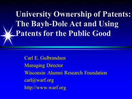 University Ownership of Patents: The Bayh-Dole Act and Using Patents for the Public Good Carl E. Gulbrandsen Managing Director Wisconsin Alumni Research.