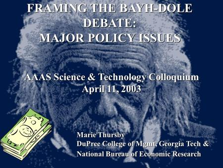 FRAMING THE BAYH-DOLE DEBATE: MAJOR POLICY ISSUES AAAS Science & Technology Colloquium April 11, 2003 Marie Thursby DuPree College of Mgmt, Georgia Tech.