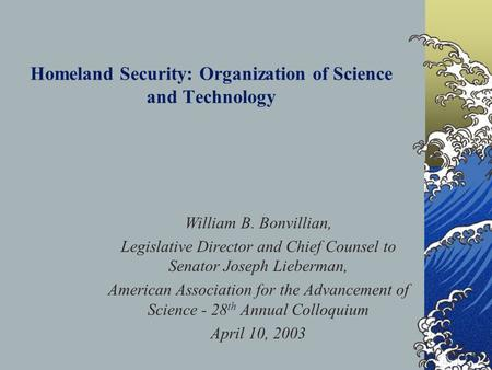 Homeland Security: Organization of Science and Technology William B. Bonvillian, Legislative Director and Chief Counsel to Senator Joseph Lieberman, American.